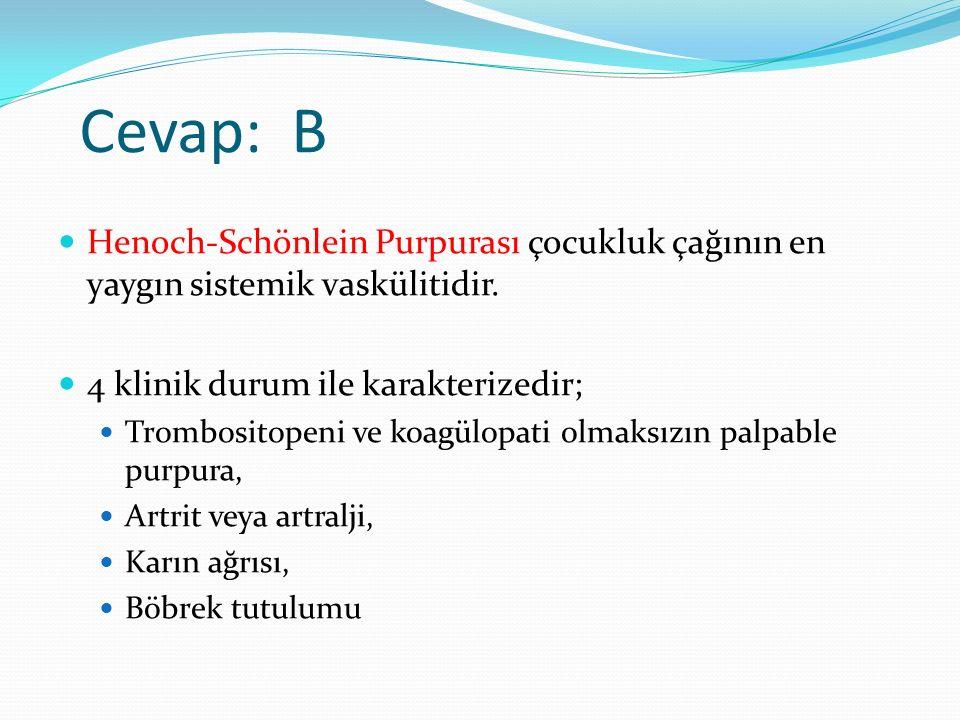 Cevap: B Henoch-Schönlein Purpurası çocukluk çağının en yaygın sistemik vaskülitidir. 4 klinik durum ile karakterizedir; Trombositopeni ve koagülopati