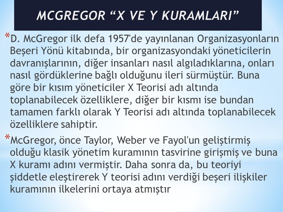 * D. McGregor ilk defa 1957'de yayınlanan Organizasyonların Beşeri Yönü kitabında, bir organizasyondaki yöneticilerin davranışlarının, diğer insanları