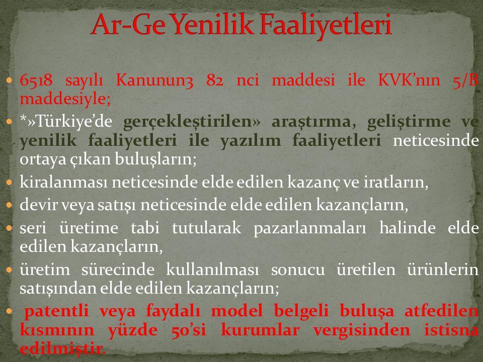 6518 sayılı Kanunun3 82 nci maddesi ile KVK'nın 5/B maddesiyle; *»Türkiye'de gerçekleştirilen» araştırma, geliştirme ve yenilik faaliyetleri ile yazıl