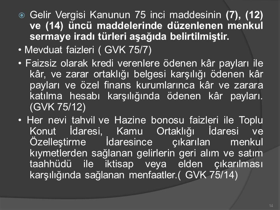  Gelir Vergisi Kanunun 75 inci maddesinin (7), (12) ve (14) üncü maddelerinde düzenlenen menkul sermaye iradı türleri aşağıda belirtilmiştir.