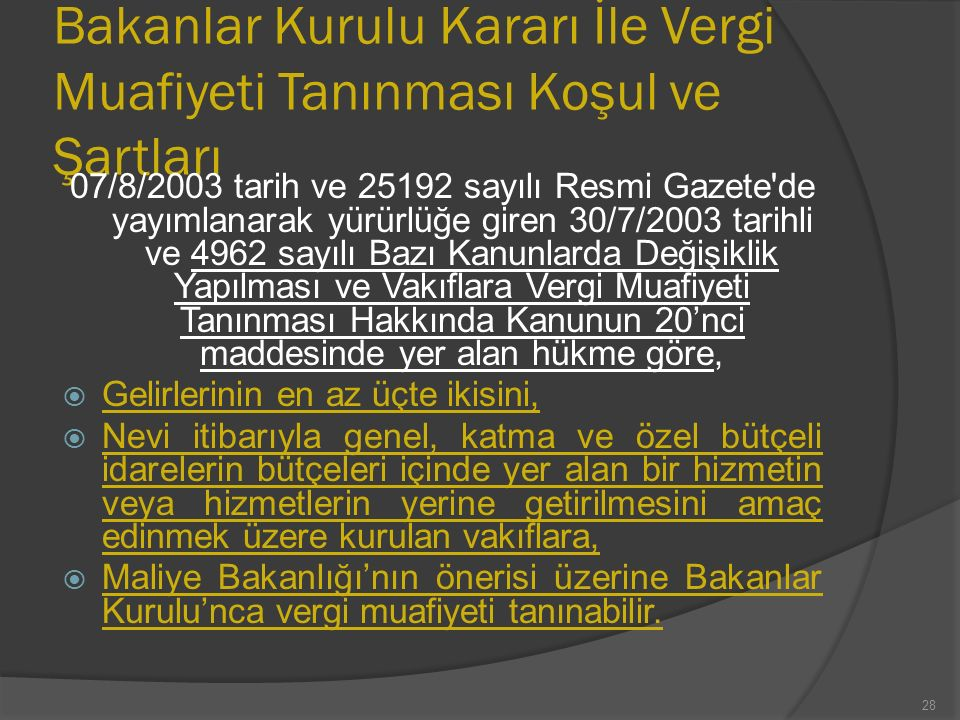 Bakanlar Kurulu Kararı İle Vergi Muafiyeti Tanınması Koşul ve Şartları 07/8/2003 tarih ve 25192 sayılı Resmi Gazete de yayımlanarak yürürlüğe giren 30/7/2003 tarihli ve 4962 sayılı Bazı Kanunlarda Değişiklik Yapılması ve Vakıflara Vergi Muafiyeti Tanınması Hakkında Kanunun 20'nci maddesinde yer alan hükme göre,  Gelirlerinin en az üçte ikisini,  Nevi itibarıyla genel, katma ve özel bütçeli idarelerin bütçeleri içinde yer alan bir hizmetin veya hizmetlerin yerine getirilmesini amaç edinmek üzere kurulan vakıflara,  Maliye Bakanlığı'nın önerisi üzerine Bakanlar Kurulu'nca vergi muafiyeti tanınabilir.