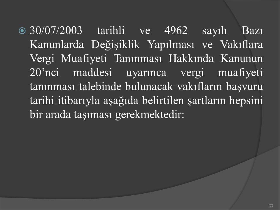  30/07/2003 tarihli ve 4962 sayılı Bazı Kanunlarda Değişiklik Yapılması ve Vakıflara Vergi Muafiyeti Tanınması Hakkında Kanunun 20'nci maddesi uyarınca vergi muafiyeti tanınması talebinde bulunacak vakıfların başvuru tarihi itibarıyla aşağıda belirtilen şartların hepsini bir arada taşıması gerekmektedir: 33