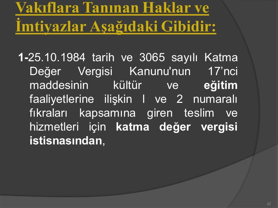 Vakıflara Tanınan Haklar ve İmtiyazlar Aşağıdaki Gibidir: 1-25.10.1984 tarih ve 3065 sayılı Katma Değer Vergisi Kanunu nun 17'nci maddesinin kültür ve eğitim faaliyetlerine ilişkin l ve 2 numaralı fıkraları kapsamına giren teslim ve hizmetleri için katma değer vergisi istisnasından, 42