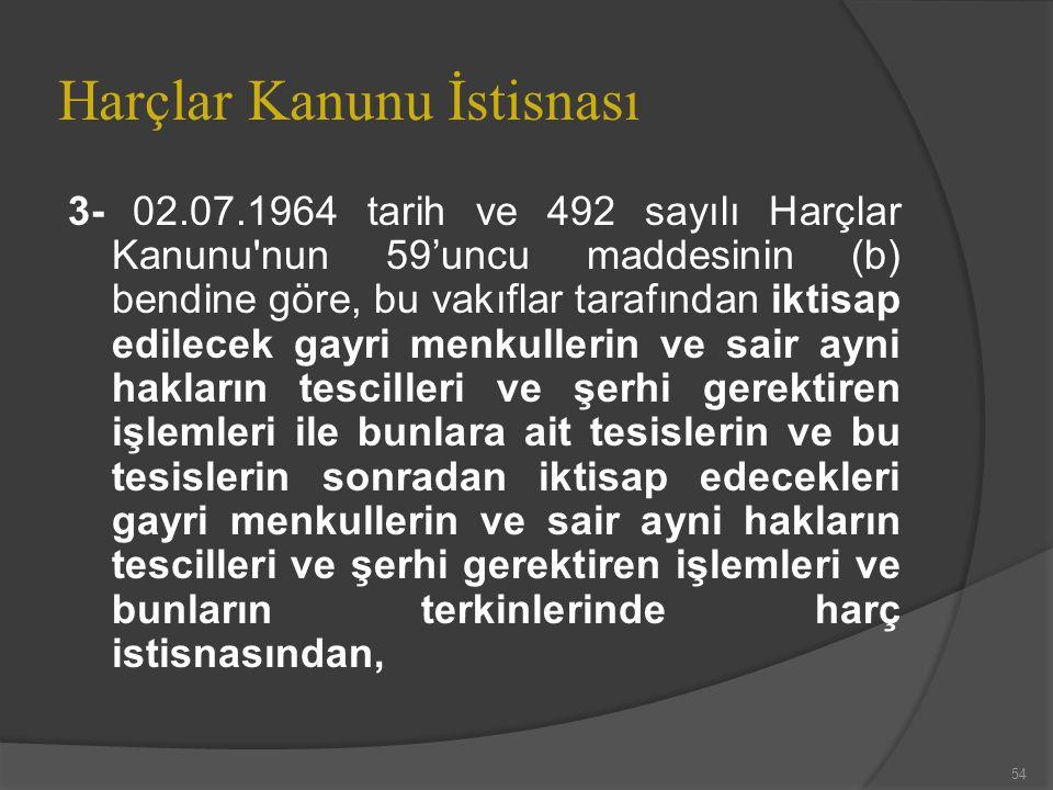 Harçlar Kanunu İstisnası 3- 02.07.1964 tarih ve 492 sayılı Harçlar Kanunu nun 59'uncu maddesinin (b) bendine göre, bu vakıflar tarafından iktisap edilecek gayri menkullerin ve sair ayni hakların tescilleri ve şerhi gerektiren işlemleri ile bunlara ait tesislerin ve bu tesislerin sonradan iktisap edecekleri gayri menkullerin ve sair ayni hakların tescilleri ve şerhi gerektiren işlemleri ve bunların terkinlerinde harç istisnasından, 54