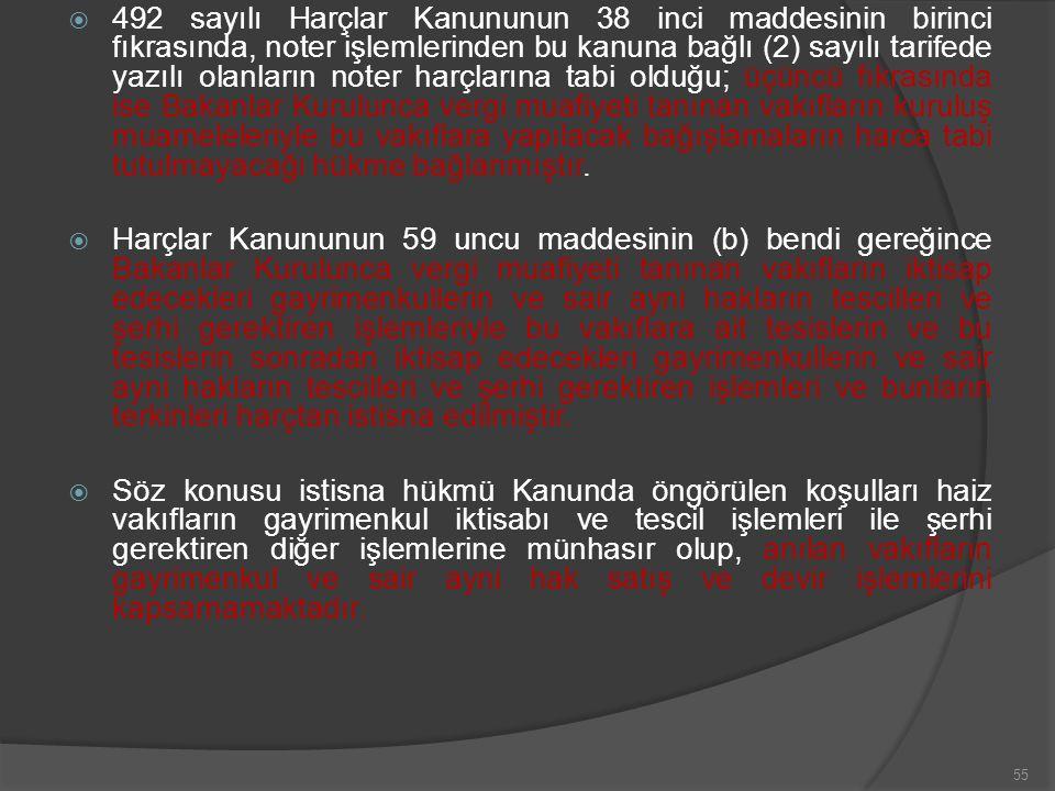  492 sayılı Harçlar Kanununun 38 inci maddesinin birinci fıkrasında, noter işlemlerinden bu kanuna bağlı (2) sayılı tarifede yazılı olanların noter harçlarına tabi olduğu; üçüncü fıkrasında ise Bakanlar Kurulunca vergi muafiyeti tanınan vakıfların kuruluş muameleleriyle bu vakıflara yapılacak bağışlamaların harca tabi tutulmayacağı hükme bağlanmıştır.