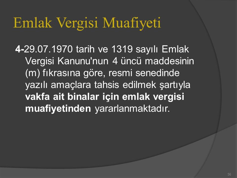 Emlak Vergisi Muafiyeti 4-29.07.1970 tarih ve 1319 sayılı Emlak Vergisi Kanunu nun 4 üncü maddesinin (m) fıkrasına göre, resmi senedinde yazılı amaçlara tahsis edilmek şartıyla vakfa ait binalar için emlak vergisi muafiyetinden yararlanmaktadır.