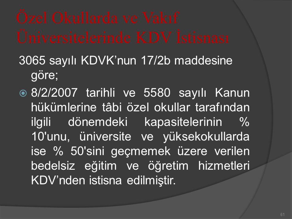 Özel Okullarda ve Vakıf Üniversitelerinde KDV İstisnası 3065 sayılı KDVK'nun 17/2b maddesine göre;  8/2/2007 tarihli ve 5580 sayılı Kanun hükümlerine tâbi özel okullar tarafından ilgili dönemdeki kapasitelerinin % 10 unu, üniversite ve yüksekokullarda ise % 50 sini geçmemek üzere verilen bedelsiz eğitim ve öğretim hizmetleri KDV'nden istisna edilmiştir.