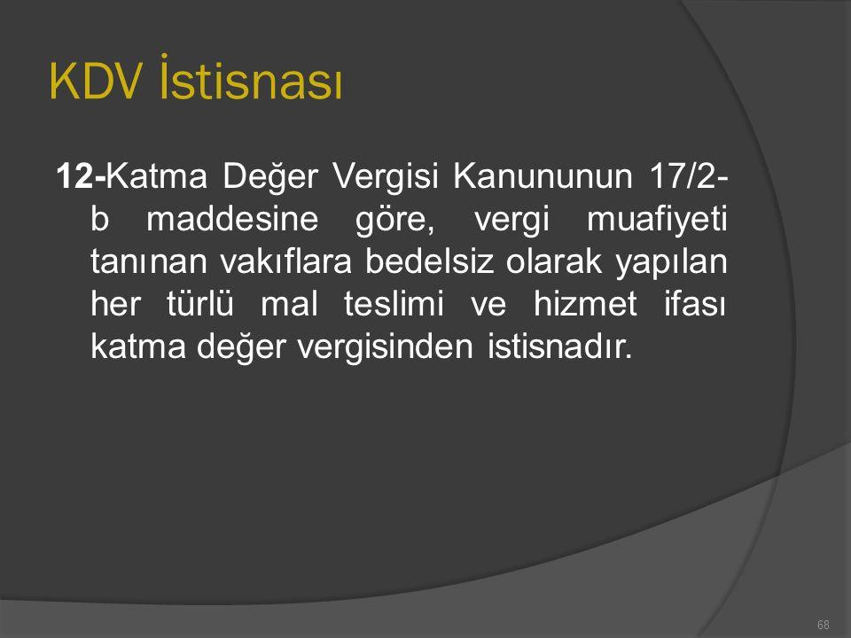 KDV İstisnası 12-Katma Değer Vergisi Kanununun 17/2- b maddesine göre, vergi muafiyeti tanınan vakıflara bedelsiz olarak yapılan her türlü mal teslimi ve hizmet ifası katma değer vergisinden istisnadır.