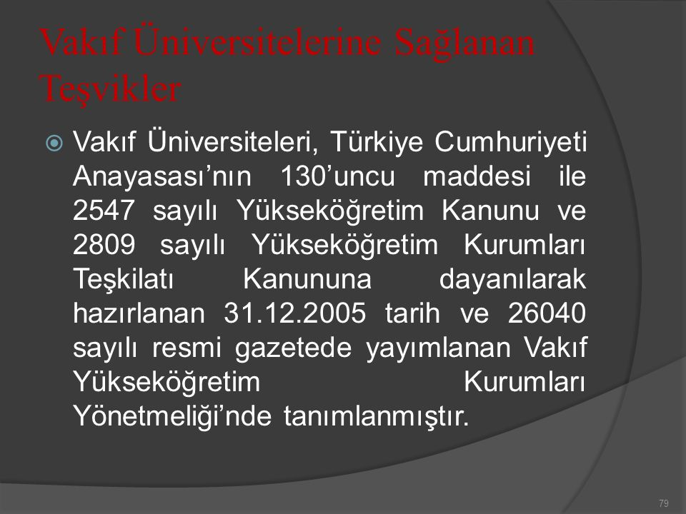 Vakıf Üniversitelerine Sağlanan Teşvikler  Vakıf Üniversiteleri, Türkiye Cumhuriyeti Anayasası'nın 130'uncu maddesi ile 2547 sayılı Yükseköğretim Kanunu ve 2809 sayılı Yükseköğretim Kurumları Teşkilatı Kanununa dayanılarak hazırlanan 31.12.2005 tarih ve 26040 sayılı resmi gazetede yayımlanan Vakıf Yükseköğretim Kurumları Yönetmeliği'nde tanımlanmıştır.