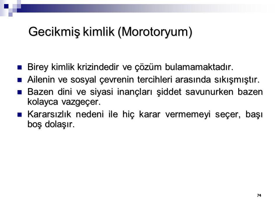 74 Gecikmiş kimlik (Morotoryum) Birey kimlik krizindedir ve çözüm bulamamaktadır.