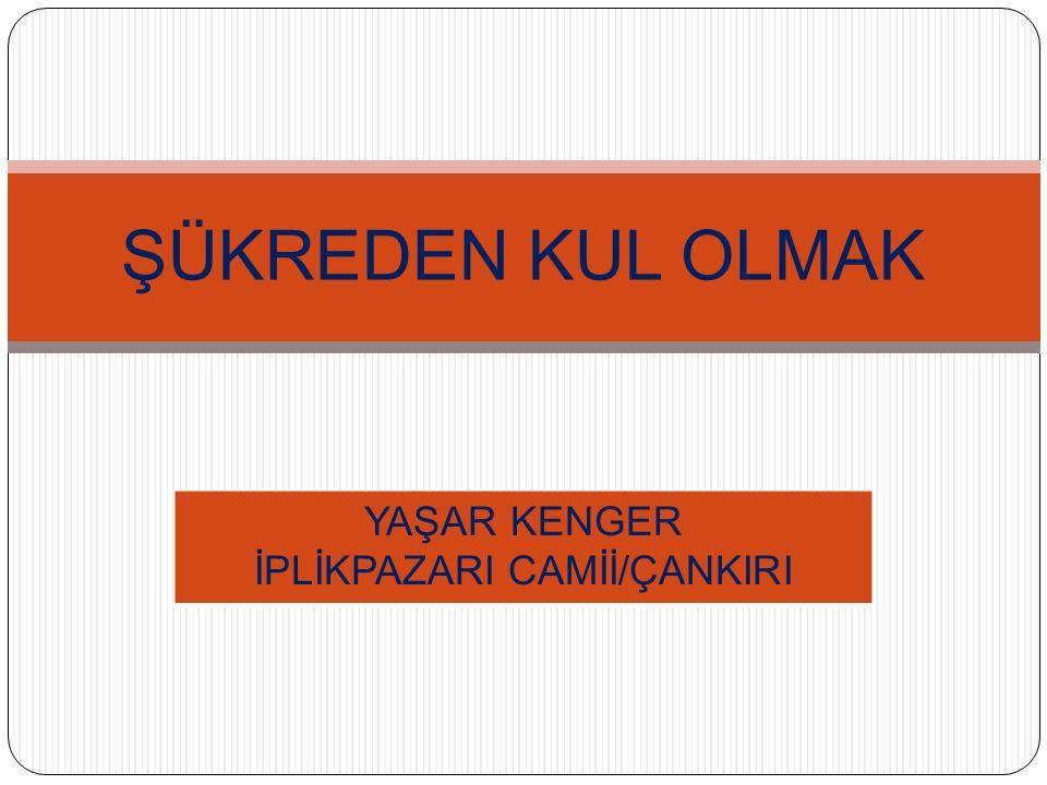 ŞÜKREDEN KUL OLMAK YAŞAR KENGER İPLİKPAZARI CAMİİ/ÇANKIRI