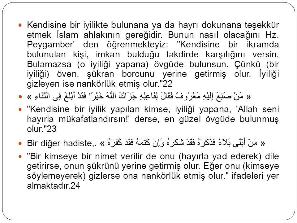 Kendisine bir iyilikte bulunana ya da hayrı dokunana teşekkür etmek İslam ahlakının gereğidir. Bunun nasıl olacağını Hz. Peygamber' den öğrenmekteyiz: