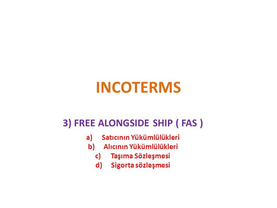 INCOTERMS 3) FREE ALONGSIDE SHIP ( FAS ) a)Satıcının Yükümlülükleri b)Alıcının Yükümlülükleri c)Taşıma Sözleşmesi d)Sigorta sözleşmesi