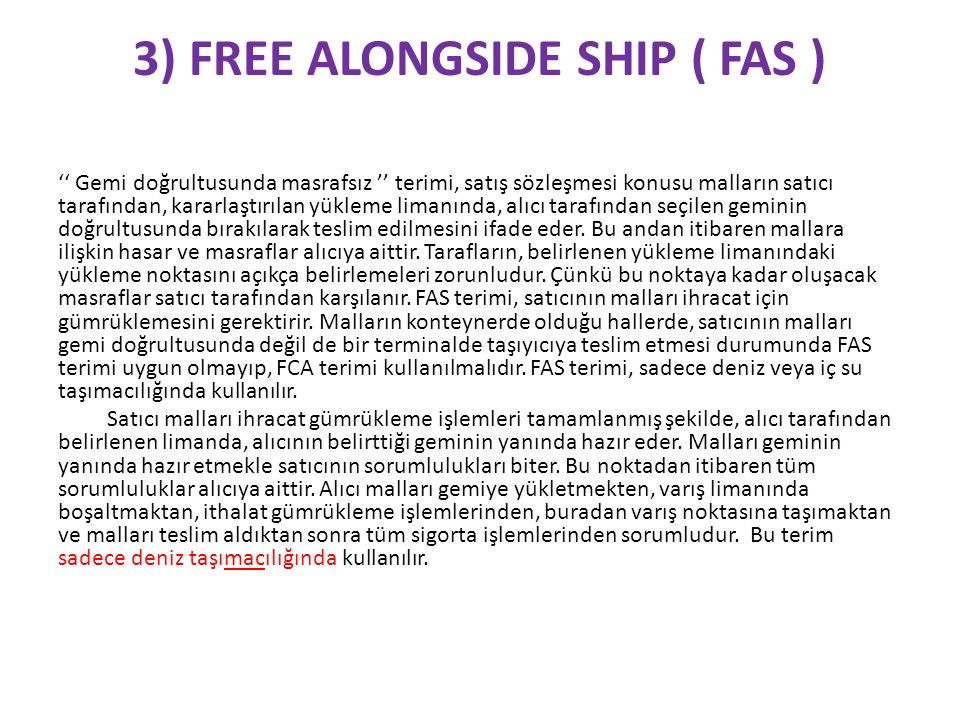 3) FREE ALONGSIDE SHIP ( FAS ) '' Gemi doğrultusunda masrafsız '' terimi, satış sözleşmesi konusu malların satıcı tarafından, kararlaştırılan yükleme