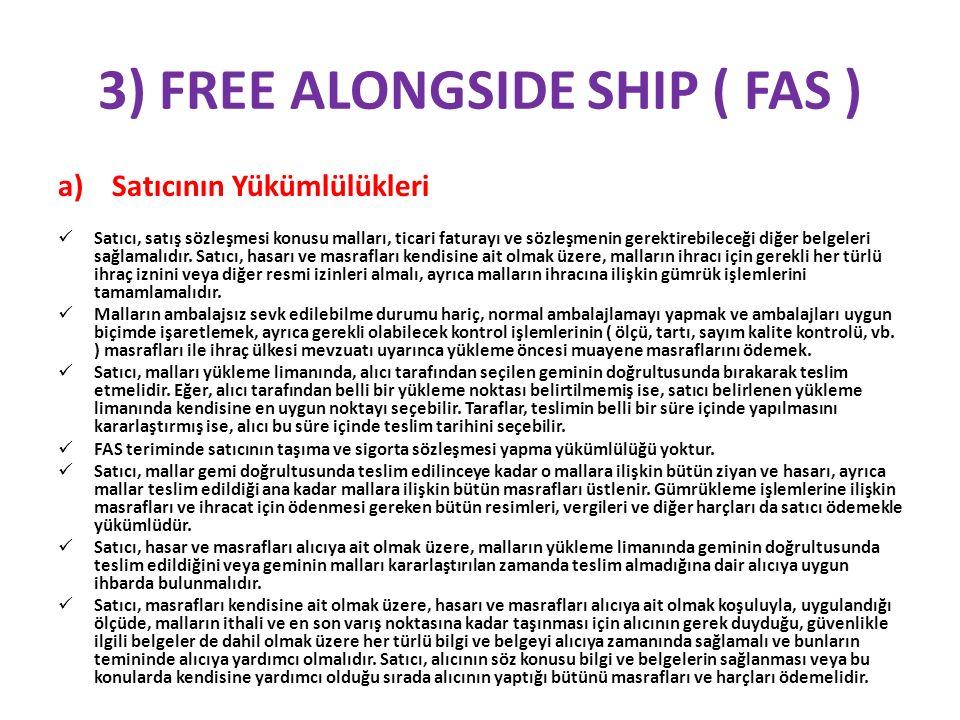 3) FREE ALONGSIDE SHIP ( FAS ) b) Alıcının Yükümlülükleri  Alıcı, satış sözleşmesinde belirtildiği şekilde mal bedelini ödemeli ve her türlü ithal iznini veya diğer resmi izni almalı, malların ithali veya başka bir ülkeden transit geçişi için tüm gümrük işlemlerini tamamlamalıdır.