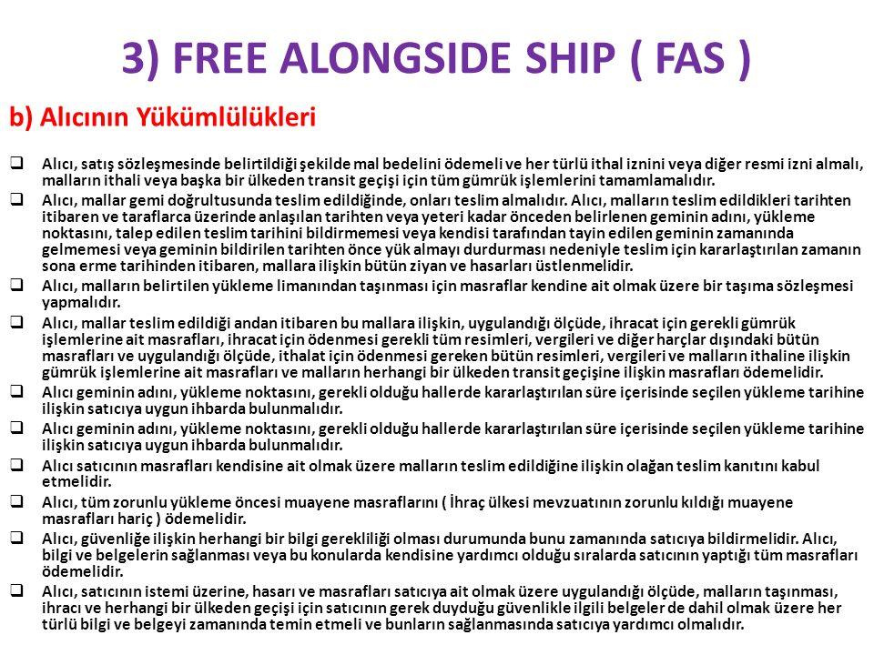 3) FREE ALONGSIDE SHIP ( FAS ) c) Taşıma Sözleşmesi Satıcı malları, anlaşmaya varılan tarihte (veya süre içinde), alıcı tarafından ismi belirtilen limanda ( örneğin : FAS/İzmir, ithalatta FAS/Rusya) ve yine alıcının ismini verdiği geminin yanında, limanda geçerli yöntem uyarınca, ihraç işlemleri tamamlanmış olarak teslim eder.