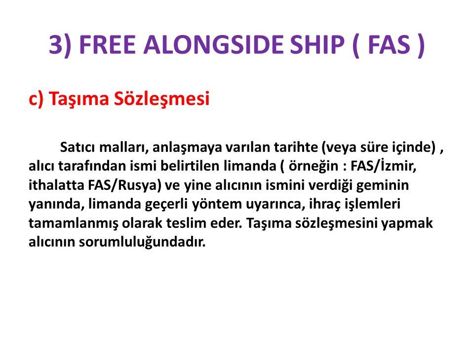 3) FREE ALONGSIDE SHIP ( FAS ) c) Taşıma Sözleşmesi Satıcı malları, anlaşmaya varılan tarihte (veya süre içinde), alıcı tarafından ismi belirtilen lim