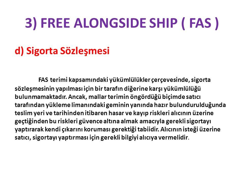 3) FREE ALONGSIDE SHIP ( FAS ) d) Sigorta Sözleşmesi FAS terimi kapsamındaki yükümlülükler çerçevesinde, sigorta sözleşmesinin yapılması için bir tara