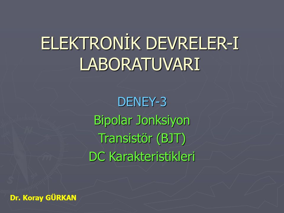ELEKTRONİK DEVRELER-I LABORATUVARI DENEY-3 Bipolar Jonksiyon Transistör (BJT) DC Karakteristikleri Dr. Koray GÜRKAN