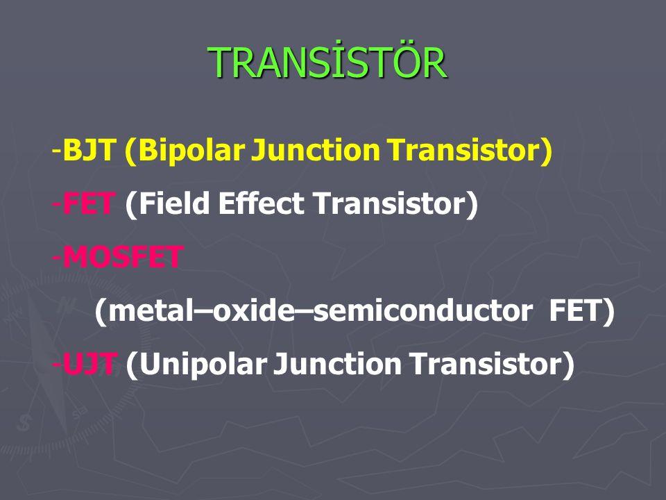 TRANSİSTÖR -BJT (Bipolar Junction Transistor) -FET (Field Effect Transistor) -MOSFET (metal–oxide–semiconductor FET) -UJT (Unipolar Junction Transistor)