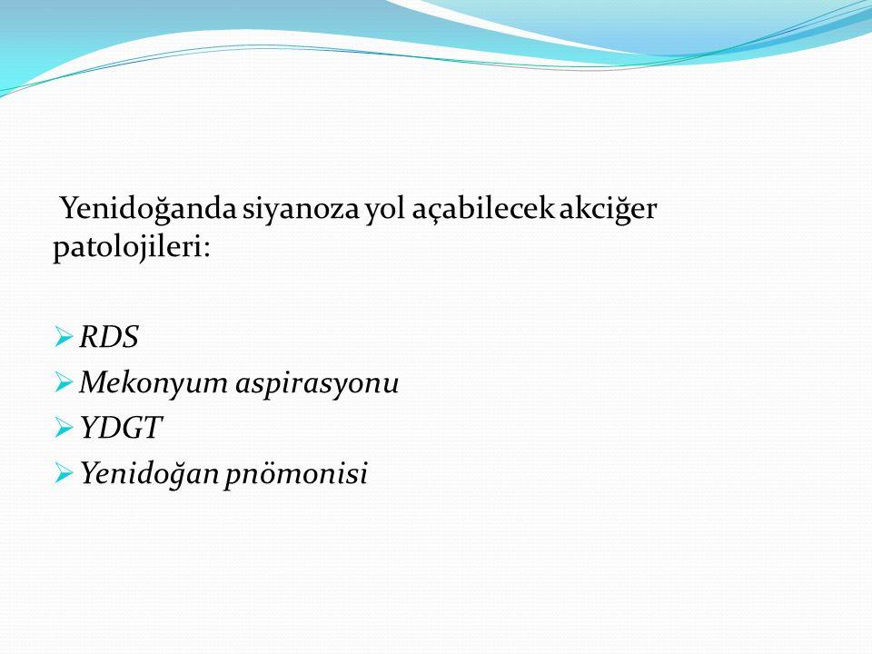 Yenidoğanda siyanoza yol açabilecek akciğer patolojileri:  RDS  Mekonyum aspirasyonu  YDGT  Yenidoğan pnömonisi