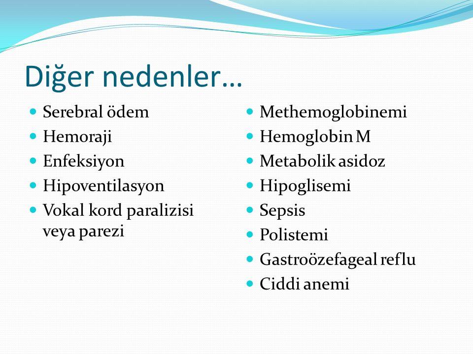 Diğer nedenler… Serebral ödem Hemoraji Enfeksiyon Hipoventilasyon Vokal kord paralizisi veya parezi Methemoglobinemi Hemoglobin M Metabolik asidoz Hipoglisemi Sepsis Polistemi Gastroözefageal reflu Ciddi anemi