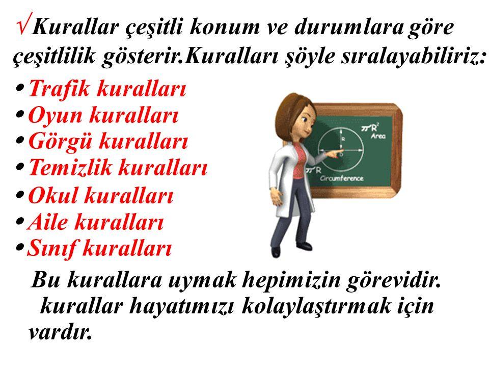 √ Kurallar çeşitli konum ve durumlara göre çeşitlilik gösterir.Kuralları şöyle sıralayabiliriz: Trafik kuralları Oyun kuralları Görgü kuralları Temizl