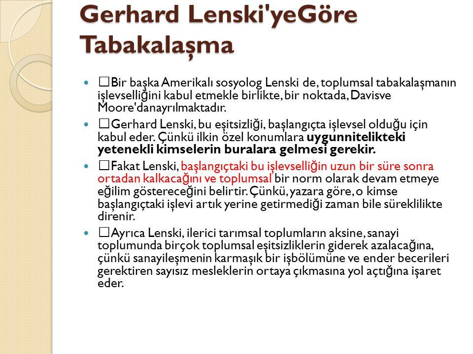 Gerhard Lenski'yeGöre Tabakalaşma  Bir başka Amerikalı sosyolog Lenski de, toplumsal tabakalaşmanın işlevselli ğ ini kabul etmekle birlikte, bir nokt