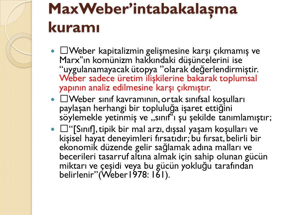 """MaxWeber'intabakalaşma kuramı  Weber kapitalizmin gelişmesine karşı çıkmamış ve Marx """" ın komünizm hakkındaki düşüncelerini ise """"uygulanamayacak ütop"""