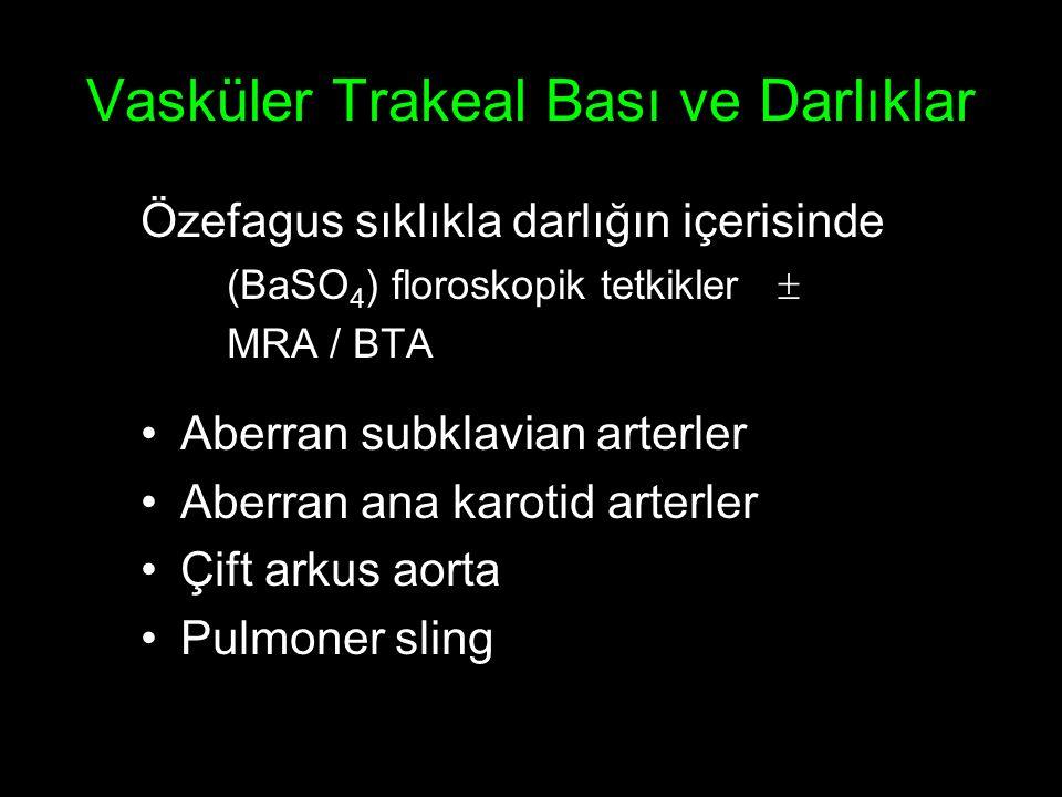 Vasküler Trakeal Bası ve Darlıklar Özefagus sıklıkla darlığın içerisinde (BaSO 4 ) floroskopik tetkikler  MRA / BTA Aberran subklavian arterler Aberran ana karotid arterler Çift arkus aorta Pulmoner sling