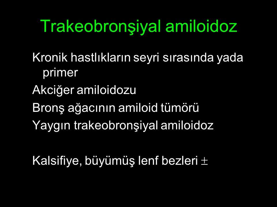 Trakeobronşiyal amiloidoz Kronik hastlıkların seyri sırasında yada primer Akciğer amiloidozu Bronş ağacının amiloid tümörü Yaygın trakeobronşiyal amiloidoz Kalsifiye, büyümüş lenf bezleri 