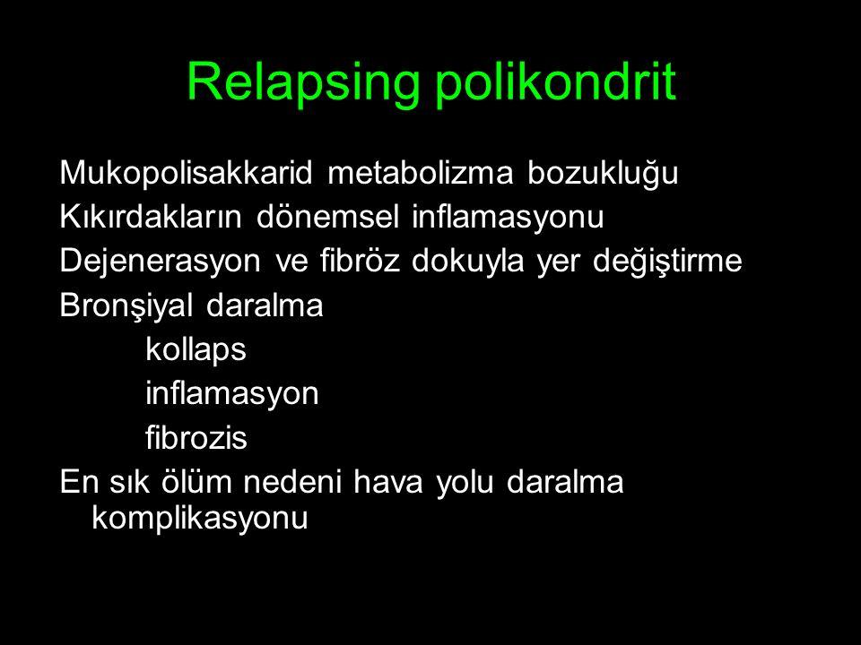 Relapsing polikondrit Mukopolisakkarid metabolizma bozukluğu Kıkırdakların dönemsel inflamasyonu Dejenerasyon ve fibröz dokuyla yer değiştirme Bronşiyal daralma kollaps inflamasyon fibrozis En sık ölüm nedeni hava yolu daralma komplikasyonu