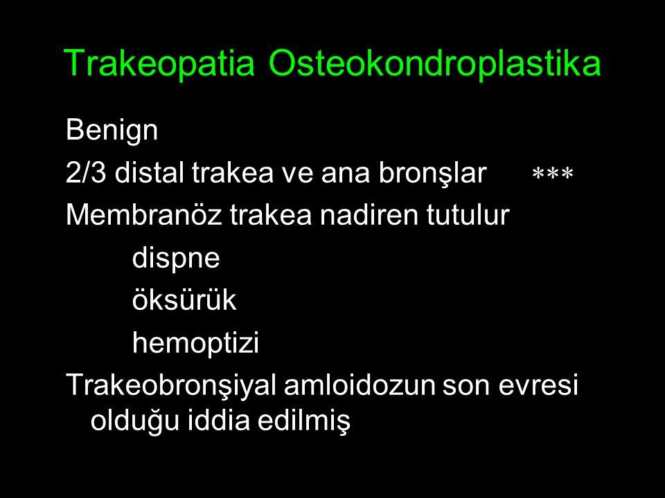 Trakeopatia Osteokondroplastika Benign 2/3 distal trakea ve ana bronşlar  Membranöz trakea nadiren tutulur dispne öksürük hemoptizi Trakeobronşiyal amloidozun son evresi olduğu iddia edilmiş