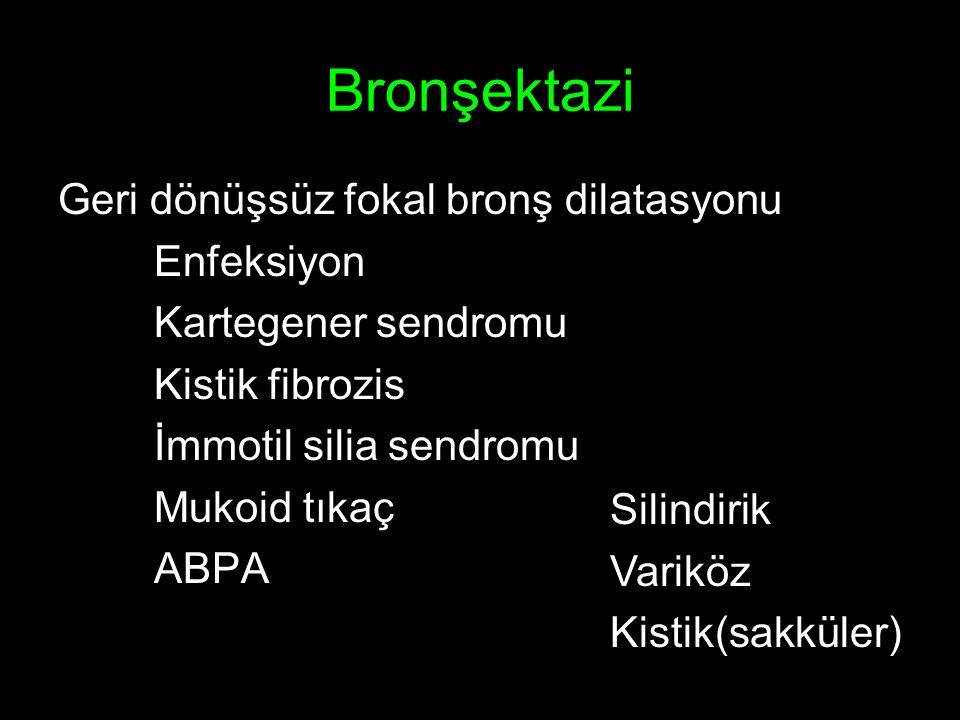 Bronşektazi Geri dönüşsüz fokal bronş dilatasyonu Enfeksiyon Kartegener sendromu Kistik fibrozis İmmotil silia sendromu Mukoid tıkaç ABPA Silindirik Variköz Kistik(sakküler)