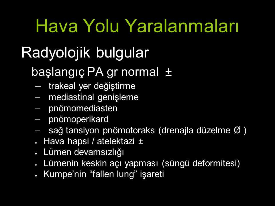 Hava Yolu Yaralanmaları Radyolojik bulgular başlangıç PA gr normal ± – trakeal yer değiştirme –mediastinal genişleme –pnömomediasten –pnömoperikard –sağ tansiyon pnömotoraks (drenajla düzelme Ø ) ● Hava hapsi / atelektazi ± ● Lümen devamsızlığı ● Lümenin keskin açı yapması (süngü deformitesi) ● Kumpe'nin fallen lung işareti