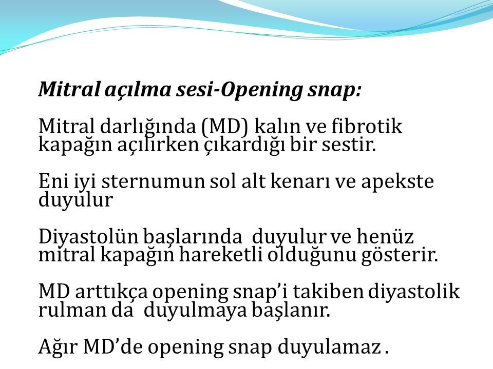 Mitral açılma sesi-Opening snap: Mitral darlığında (MD) kalın ve fibrotik kapağın açılırken çıkardığı bir sestir. Eni iyi sternumun sol alt kenarı ve