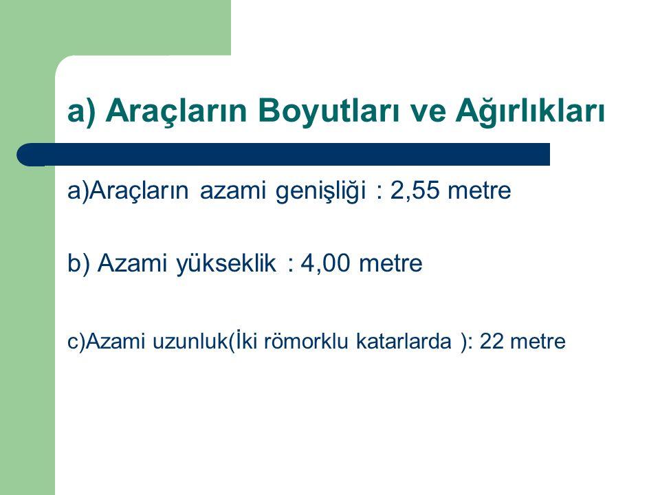 a) Araçların Boyutları ve Ağırlıkları a)Araçların azami genişliği : 2,55 metre b) Azami yükseklik : 4,00 metre c)Azami uzunluk(İki römorklu katarlarda ): 22 metre