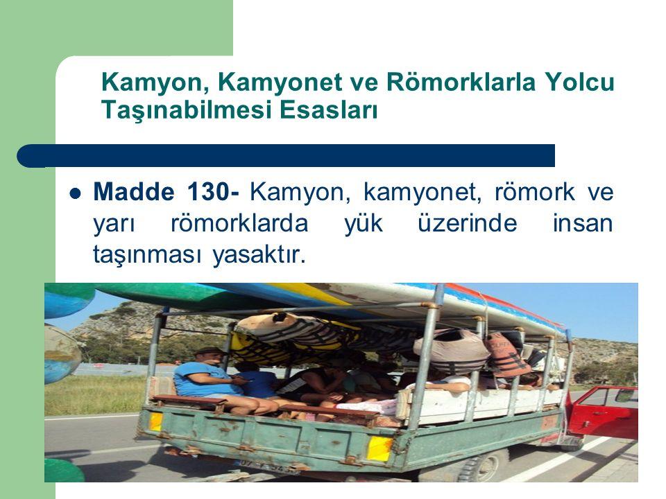 Kamyon, Kamyonet ve Römorklarla Yolcu Taşınabilmesi Esasları Madde 130- Kamyon, kamyonet, römork ve yarı römorklarda yük üzerinde insan taşınması yasaktır.