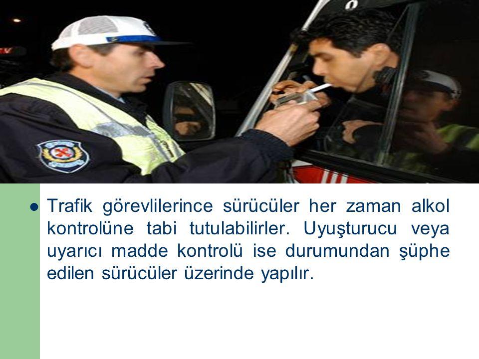 Trafik görevlilerince sürücüler her zaman alkol kontrolüne tabi tutulabilirler. Uyuşturucu veya uyarıcı madde kontrolü ise durumundan şüphe edilen sür
