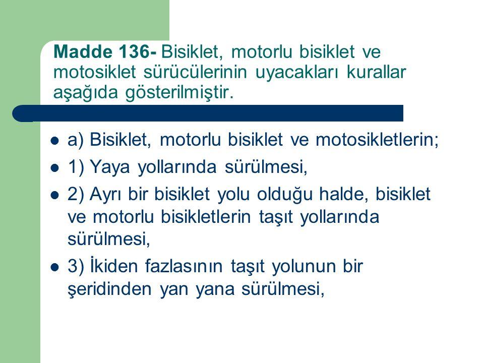 Madde 136- Bisiklet, motorlu bisiklet ve motosiklet sürücülerinin uyacakları kurallar aşağıda gösterilmiştir. a) Bisiklet, motorlu bisiklet ve motosik