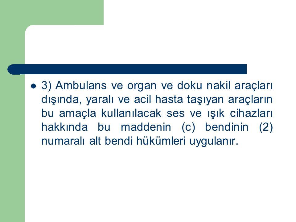 3) Ambulans ve organ ve doku nakil araçları dışında, yaralı ve acil hasta taşıyan araçların bu amaçla kullanılacak ses ve ışık cihazları hakkında bu m