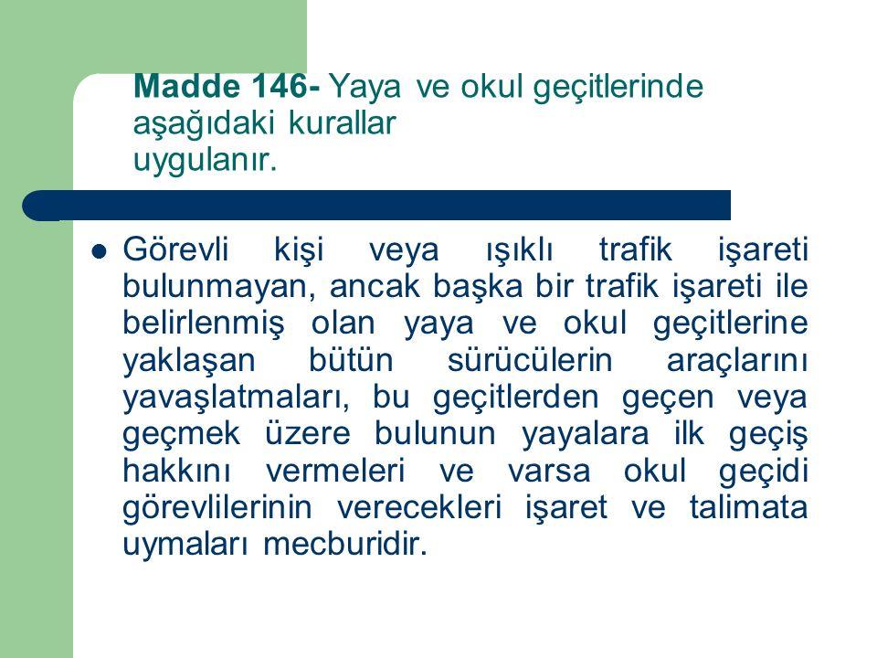 Madde 146- Yaya ve okul geçitlerinde aşağıdaki kurallar uygulanır. Görevli kişi veya ışıklı trafik işareti bulunmayan, ancak başka bir trafik işareti