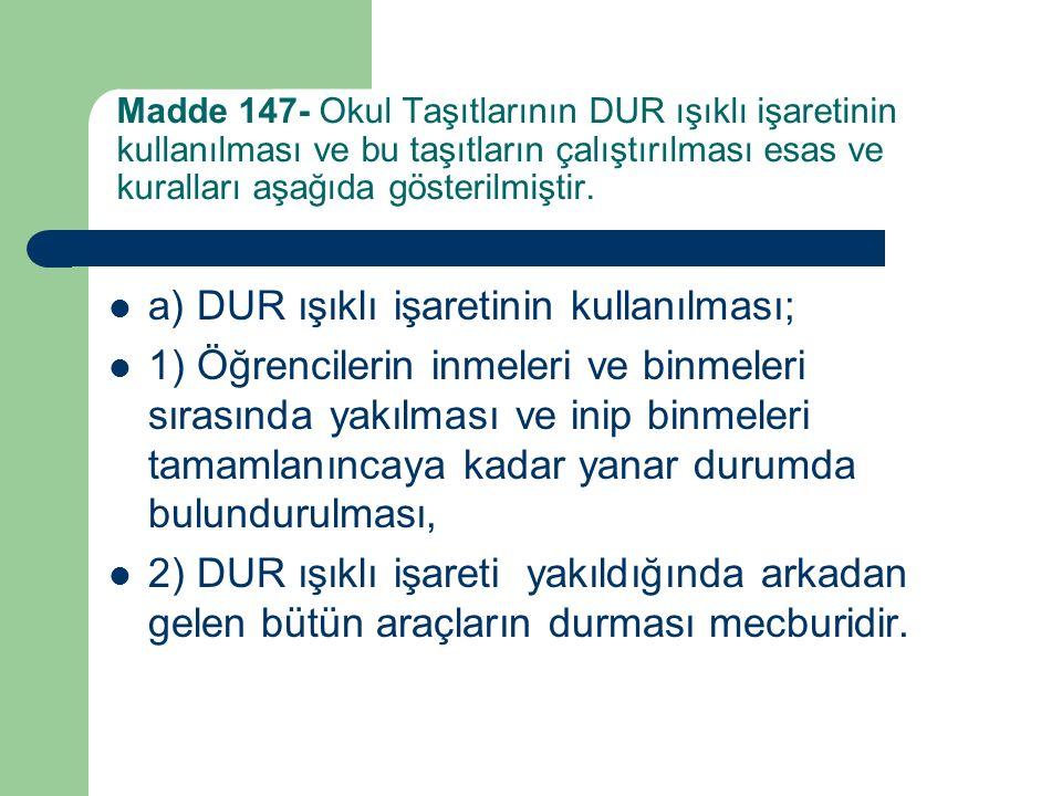 Madde 147- Okul Taşıtlarının DUR ışıklı işaretinin kullanılması ve bu taşıtların çalıştırılması esas ve kuralları aşağıda gösterilmiştir.