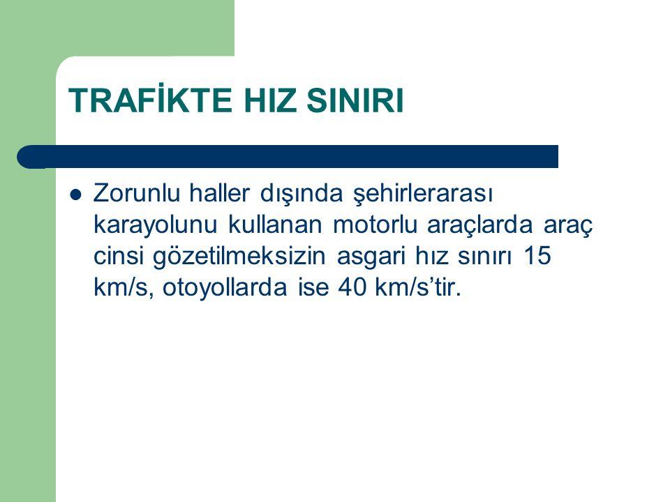 TRAFİKTE HIZ SINIRI Zorunlu haller dışında şehirlerarası karayolunu kullanan motorlu araçlarda araç cinsi gözetilmeksizin asgari hız sınırı 15 km/s, otoyollarda ise 40 km/s'tir.