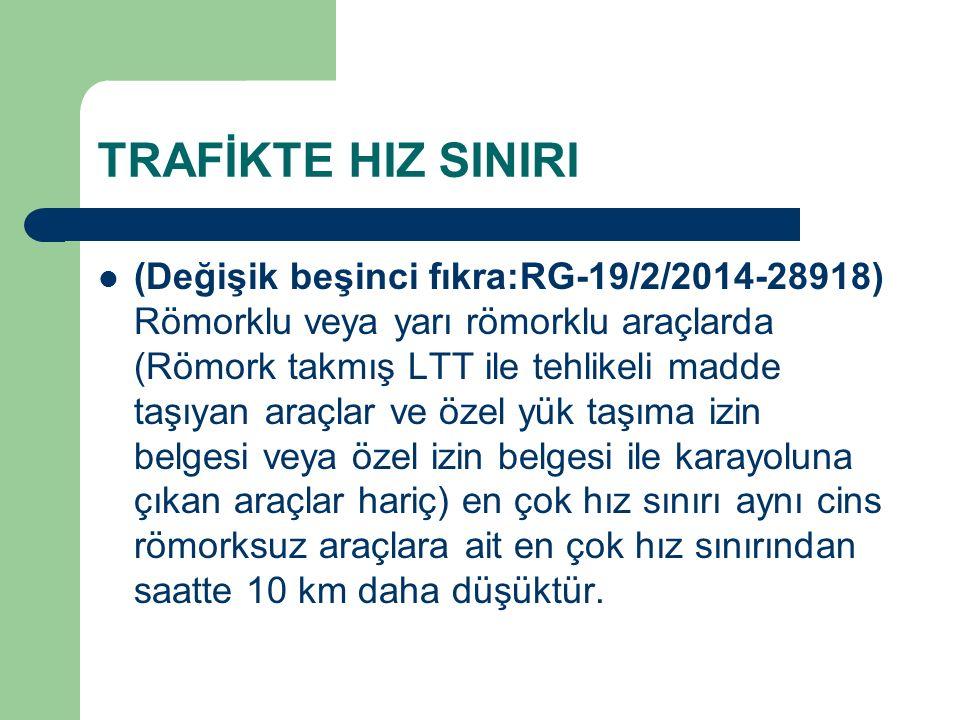 TRAFİKTE HIZ SINIRI (Değişik beşinci fıkra:RG-19/2/2014-28918) Römorklu veya yarı römorklu araçlarda (Römork takmış LTT ile tehlikeli madde taşıyan araçlar ve özel yük taşıma izin belgesi veya özel izin belgesi ile karayoluna çıkan araçlar hariç) en çok hız sınırı aynı cins römorksuz araçlara ait en çok hız sınırından saatte 10 km daha düşüktür.