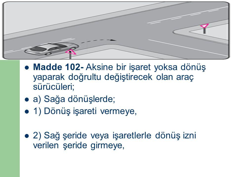 Madde 102- Aksine bir işaret yoksa dönüş yaparak doğrultu değiştirecek olan araç sürücüleri; a) Sağa dönüşlerde; 1) Dönüş işareti vermeye, 2) Sağ şeride veya işaretlerle dönüş izni verilen şeride girmeye,