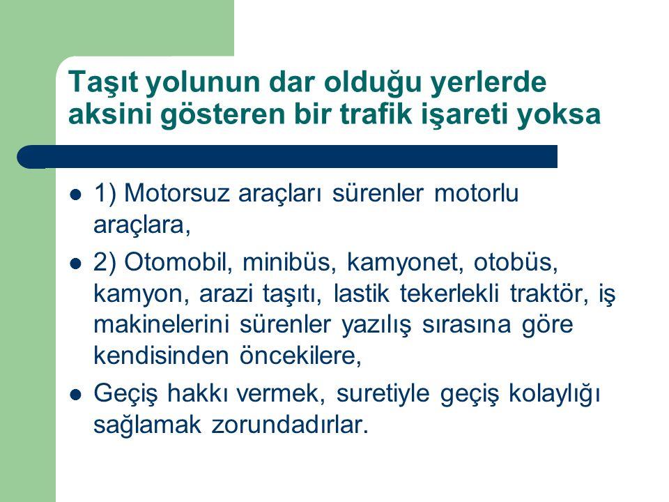 Taşıt yolunun dar olduğu yerlerde aksini gösteren bir trafik işareti yoksa 1) Motorsuz araçları sürenler motorlu araçlara, 2) Otomobil, minibüs, kamyo