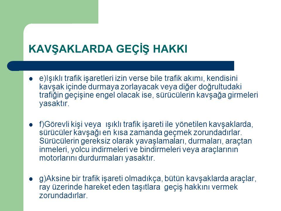 KAVŞAKLARDA GEÇİŞ HAKKI e)Işıklı trafik işaretleri izin verse bile trafik akımı, kendisini kavşak içinde durmaya zorlayacak veya diğer doğrultudaki trafiğin geçişine engel olacak ise, sürücülerin kavşağa girmeleri yasaktır.