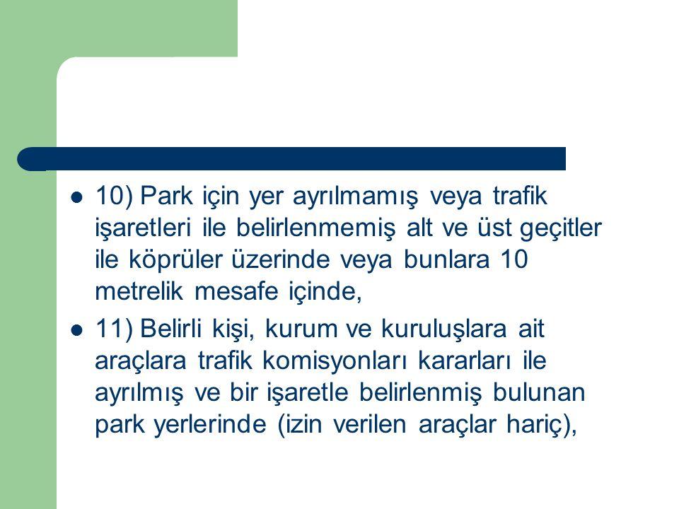 10) Park için yer ayrılmamış veya trafik işaretleri ile belirlenmemiş alt ve üst geçitler ile köprüler üzerinde veya bunlara 10 metrelik mesafe içinde