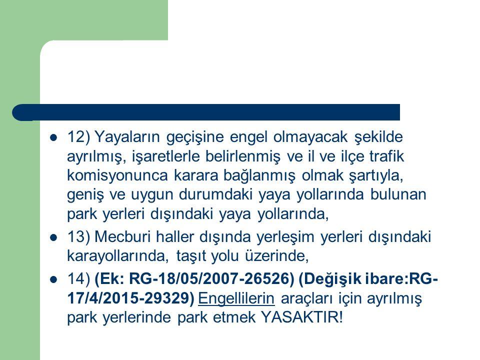 12) Yayaların geçişine engel olmayacak şekilde ayrılmış, işaretlerle belirlenmiş ve il ve ilçe trafik komisyonunca karara bağlanmış olmak şartıyla, geniş ve uygun durumdaki yaya yollarında bulunan park yerleri dışındaki yaya yollarında, 13) Mecburi haller dışında yerleşim yerleri dışındaki karayollarında, taşıt yolu üzerinde, 14) (Ek: RG-18/05/2007-26526) (Değişik ibare:RG- 17/4/2015-29329) Engellilerin araçları için ayrılmış park yerlerinde park etmek YASAKTIR!